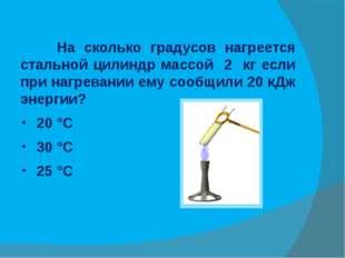На сколько градусов нагреется стальной цилиндр массой 2 кг если при нагреван