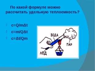 По какой формуле можно рассчитать удельную теплоемкость? c=Q/mΔt c=m/QΔt c=Δ