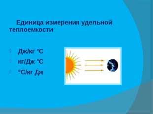 Единица измерения удельной теплоемкости Дж/кг °С кг/Дж °С °С/кг Дж