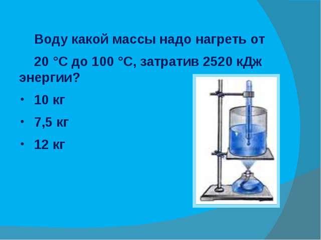 Воду какой массы надо нагреть от 20 °С до 100 °С, затратив 2520 кДж энергии?...