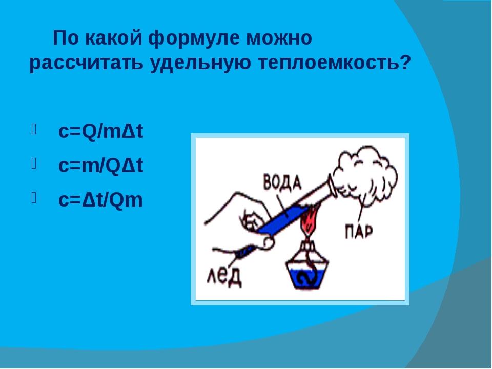 По какой формуле можно рассчитать удельную теплоемкость? c=Q/mΔt c=m/QΔt c=Δ...