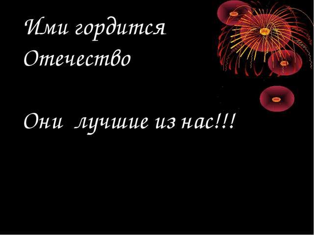Ими гордится Отечество Они лучшие из нас!!!