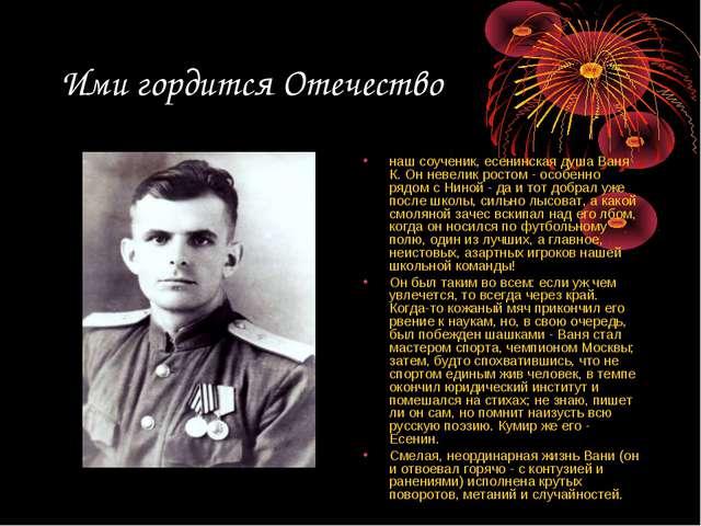 Ими гордится Отечество наш соученик, есенинская душа Ваня К. Он невелик росто...