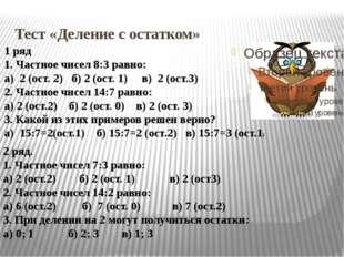 Тест «Деление с остатком» 1 ряд 1. Частное чисел 8:3 равно: а) 2 (ост. 2) б)