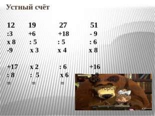 Устный счёт 12 19 27 51 :3 +6 +18 - 9 х 8 : 5 : 5 : 6 -9 х 3 х 4 х 8 +17 х 2