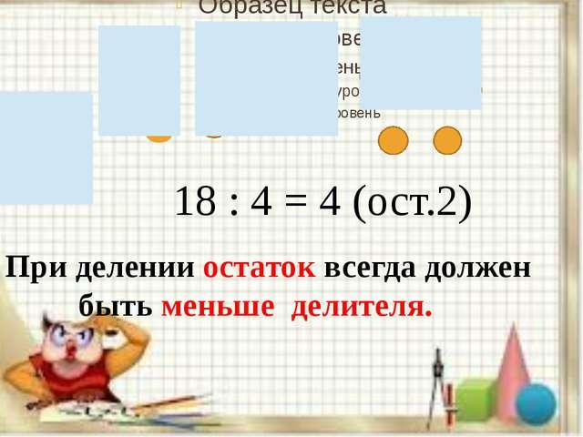 18 : 4 = 4 (ост.2) При делении остаток всегда должен быть меньше делителя.