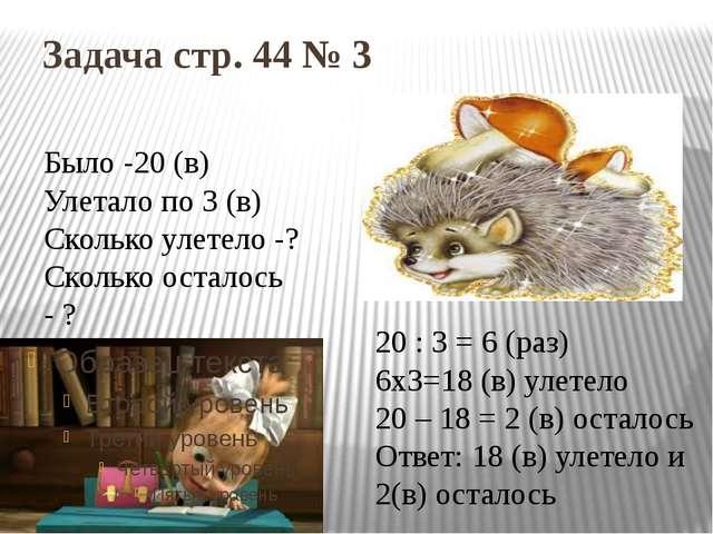 Задача стр. 44 № 3 Было -20 (в) Улетало по 3 (в) Сколько улетело -? Сколько о...