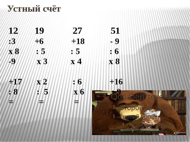 Устный счёт 12 19 27 51 :3 +6 +18 - 9 х 8 : 5 : 5 : 6 -9 х 3 х 4 х 8 +17 х 2...