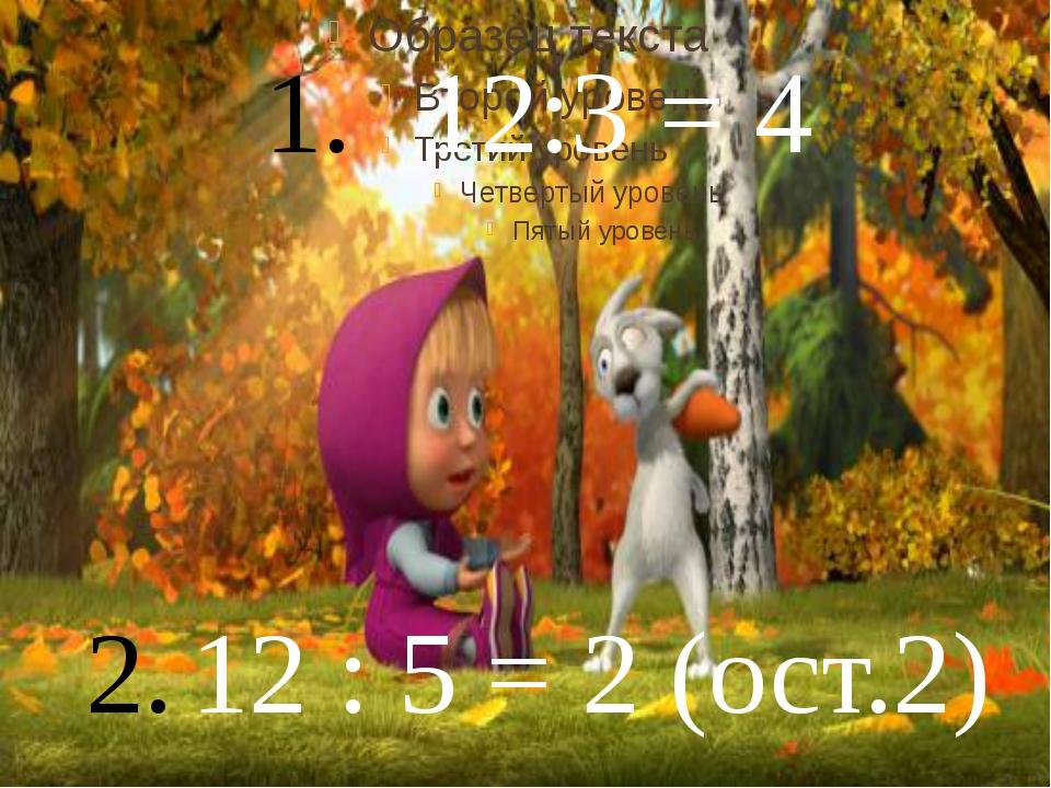 12:3 = 4 12 : 5 = 2 (ост.2)