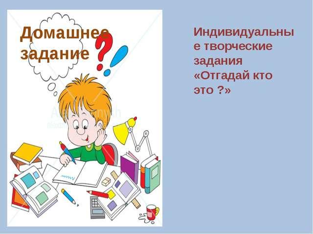Домашнее задание Индивидуальные творческие задания «Отгадай кто это ?»
