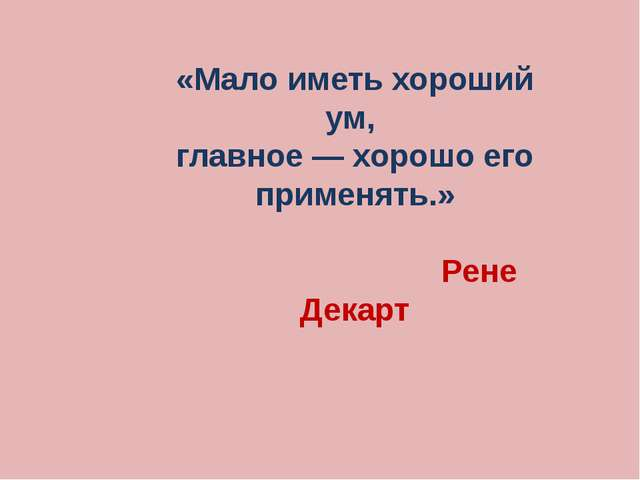 «Мало иметь хороший ум, главное — хорошо его применять.» Рене Декарт