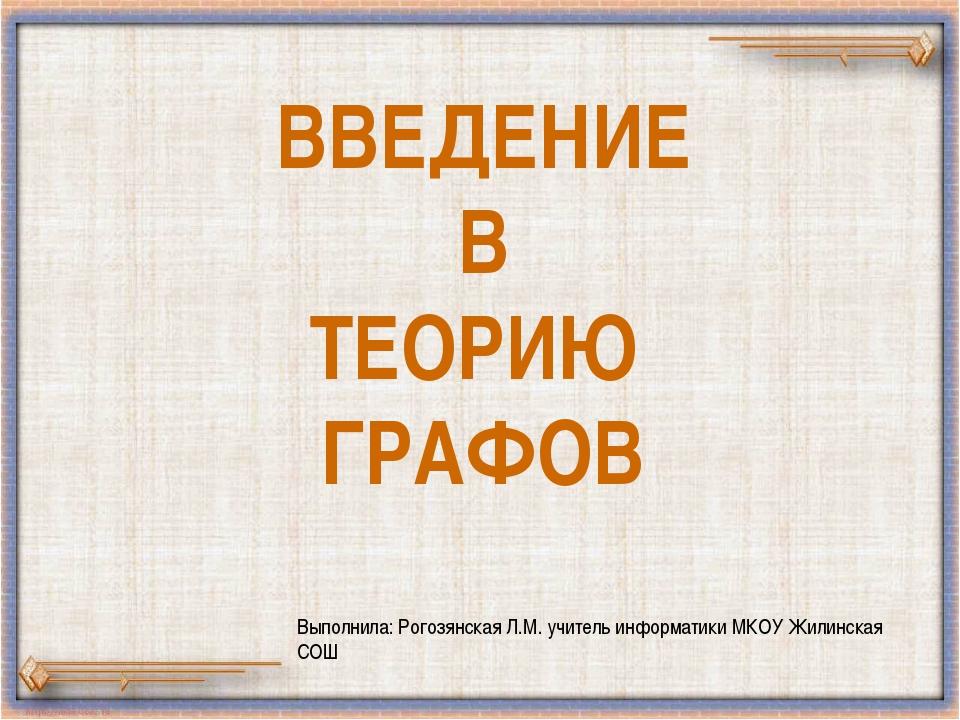 ВВЕДЕНИЕ В ТЕОРИЮ ГРАФОВ Выполнила: Рогозянская Л.М. учитель информатики МКОУ...