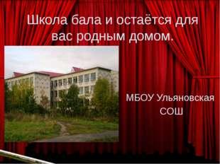 Школа бала и остаётся для вас родным домом. МБОУ Ульяновская СОШ