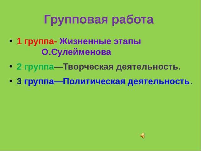 Групповая работа 1 группа- Жизненные этапы О.Сулейменова 2 группа—Творческая...