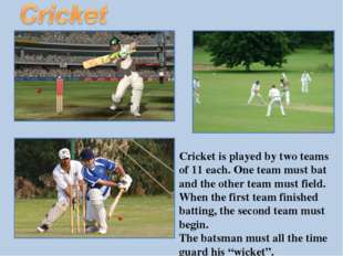 Cricket is played by two teams of 11 each. One team must bat and the other te