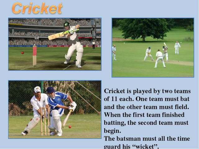 Cricket is played by two teams of 11 each. One team must bat and the other te...