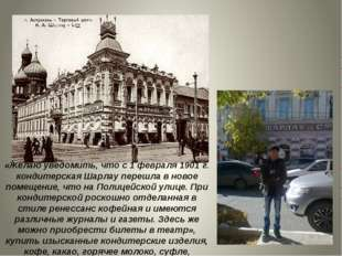 «Желаю уведомить, что с 1 февраля 1901г. кондитерская Шарлау перешла в новое