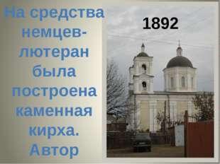1892 На средства немцев-лютеран была построена каменная кирха. Автор проекта