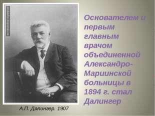 А.П. Далингер. 1907 Основателем и первым главным врачом объединенной Александ