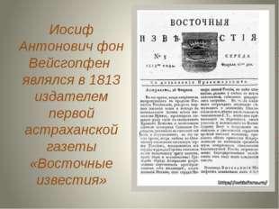 Иосиф Антонович фон Вейсгопфен являлся в 1813 издателем первой астраханской г