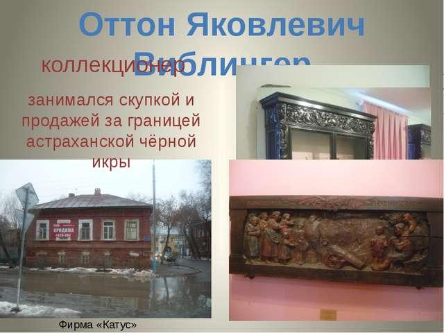 Оттон Яковлевич Виблингер коллекционер занимался скупкой и продажей за границ...