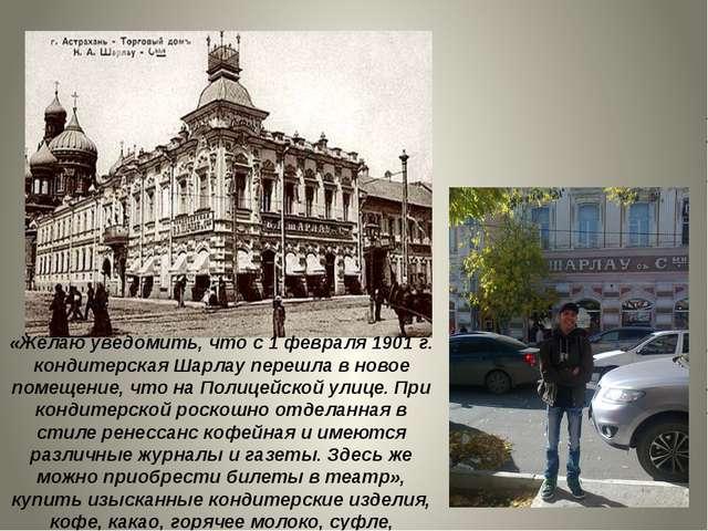 «Желаю уведомить, что с 1 февраля 1901г. кондитерская Шарлау перешла в новое...