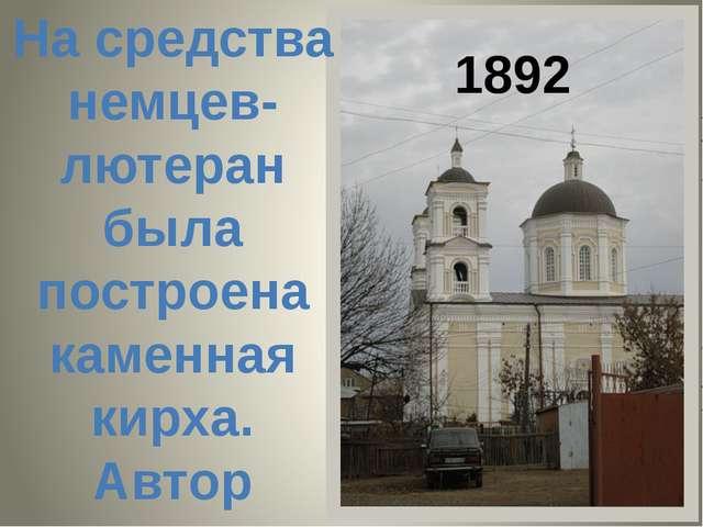 1892 На средства немцев-лютеран была построена каменная кирха. Автор проекта...