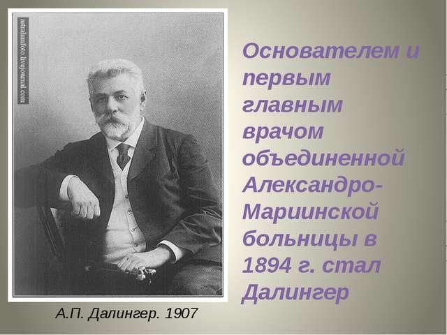 А.П. Далингер. 1907 Основателем и первым главным врачом объединенной Александ...