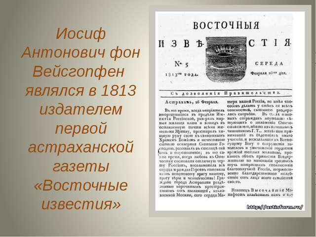 Иосиф Антонович фон Вейсгопфен являлся в 1813 издателем первой астраханской г...