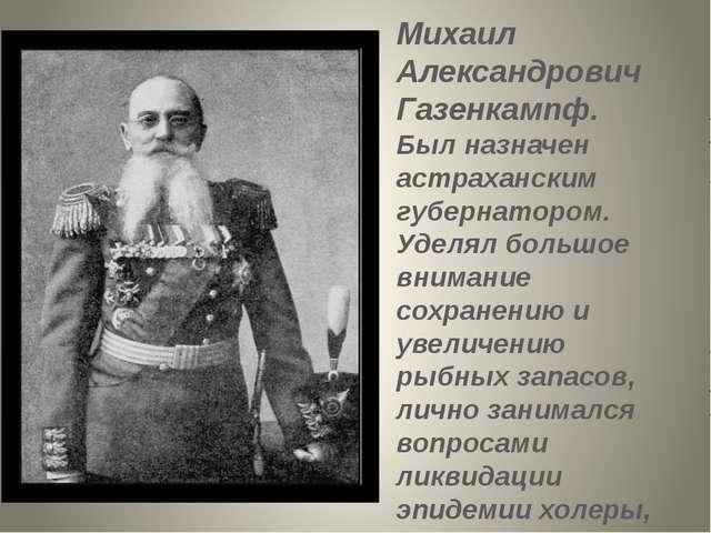 Михаил Александрович Газенкампф. Был назначен астраханским губернатором. Удел...