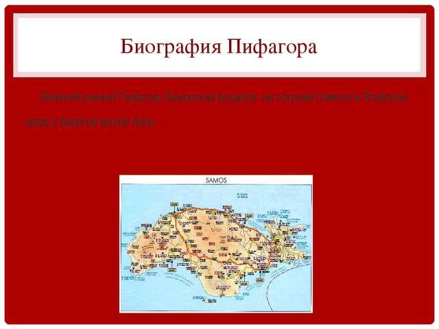 Биография Пифагора Великий ученый Пифагор Самосский родился на острове Самосе...