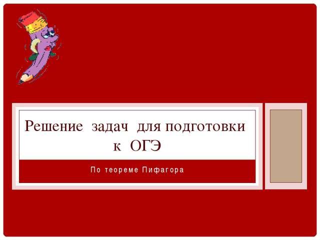 По теореме Пифагора Решение задач для подготовки к ОГЭ