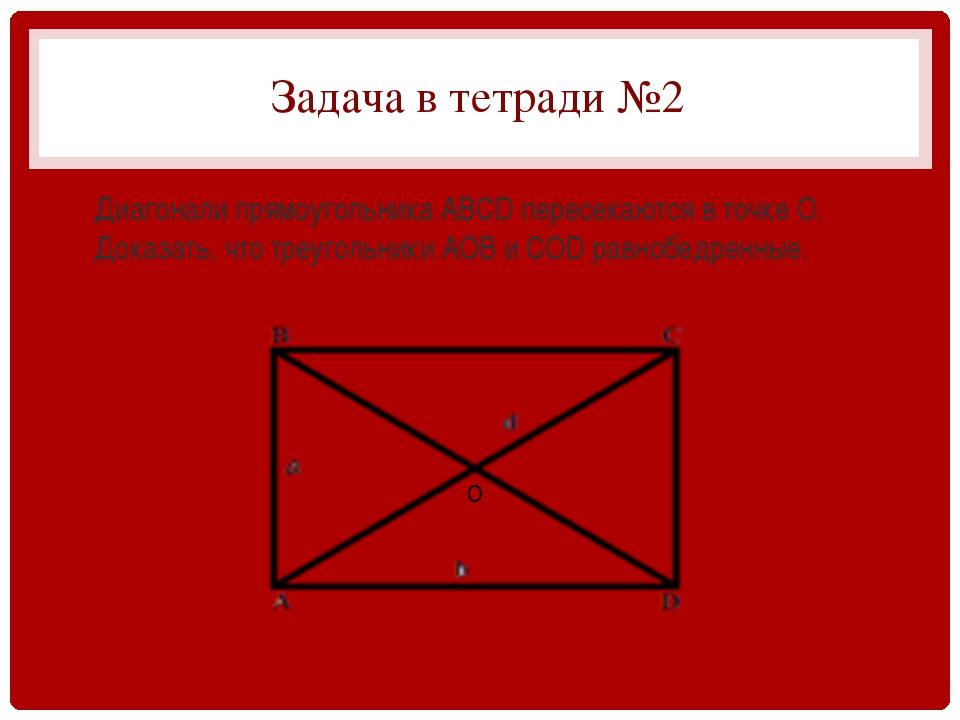 Задача в тетради №2 Диагонали прямоугольника АВСD пересекаются в точке О. Док...