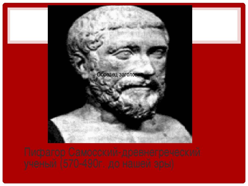 Пифагор Самосский-древнегреческий ученый (570-490г. до нашей эры)