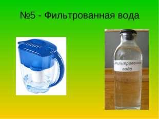 №5 - Фильтрованная вода