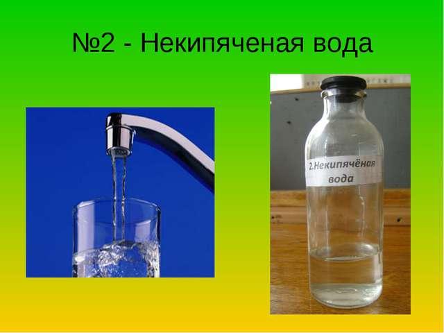 №2 - Некипяченая вода