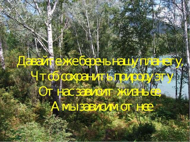 Давайте же беречь нашу планету, Чтоб сохранить природу эту От нас зависит жиз...