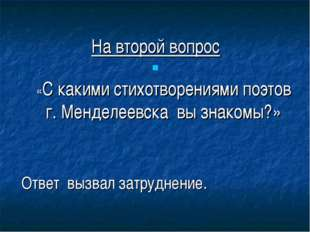 На второй вопрос «С какими стихотворениями поэтов г. Менделеевска вы знакомы