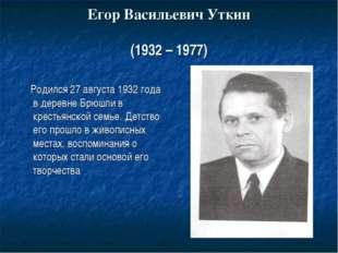 Егор Васильевич Уткин (1932 – 1977) Родился 27 августа 1932 года в деревне Бр