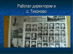 Работал директором в с. Тихоново