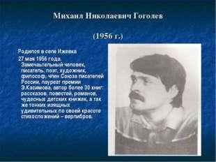 Михаил Николаевич Гоголев (1956 г.) Родился в селе Ижевка 27 мая 1956 года. З