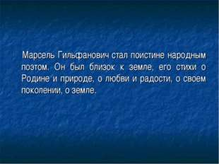 Марсель Гильфанович стал поистине народным поэтом. Он был близок к земле, ег