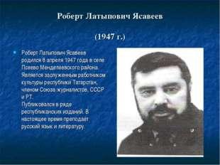 Роберт Латыпович Ясавеев (1947 г.) Роберт Латыпович Ясавеев родился 8 апреля