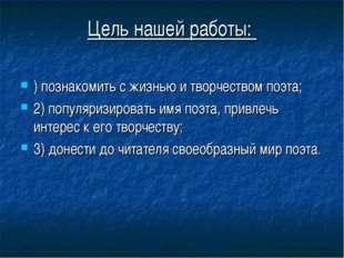 Цель нашей работы: ) познакомить с жизнью и творчеством поэта; 2) популяризир