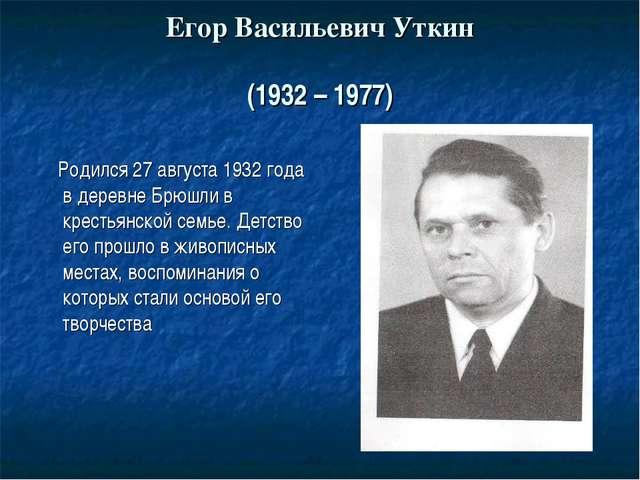 Егор Васильевич Уткин (1932 – 1977) Родился 27 августа 1932 года в деревне Бр...