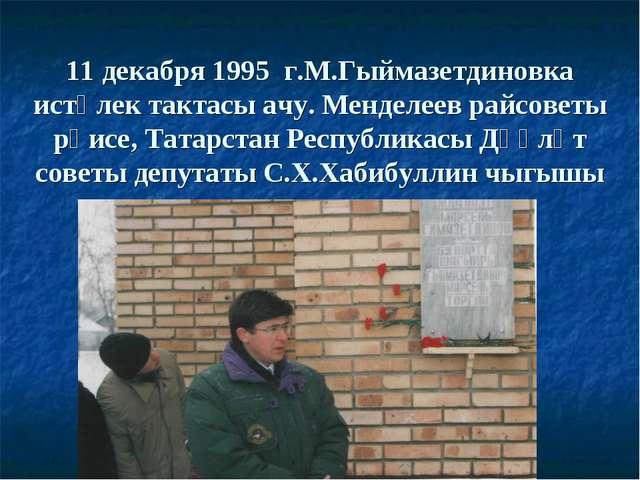 11 декабря 1995 г.М.Гыймазетдиновка истәлек тактасы ачу. Менделеев райсоветы...
