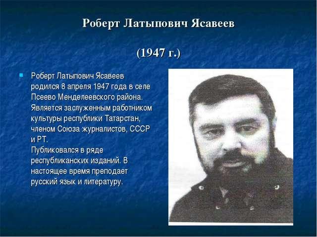 Роберт Латыпович Ясавеев (1947 г.) Роберт Латыпович Ясавеев родился 8 апреля...