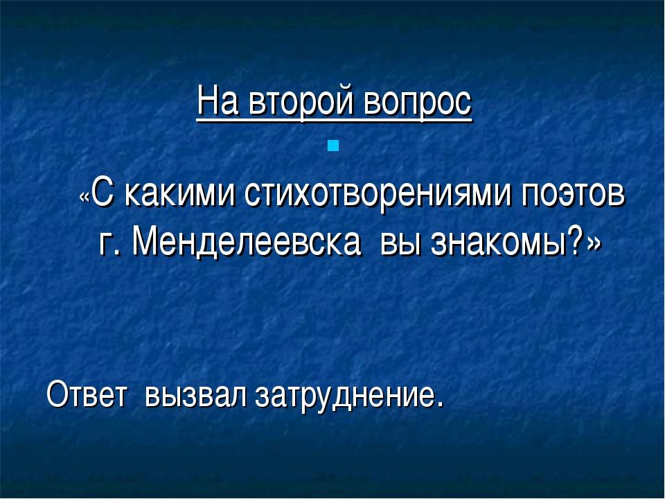 На второй вопрос «С какими стихотворениями поэтов г. Менделеевска вы знакомы...