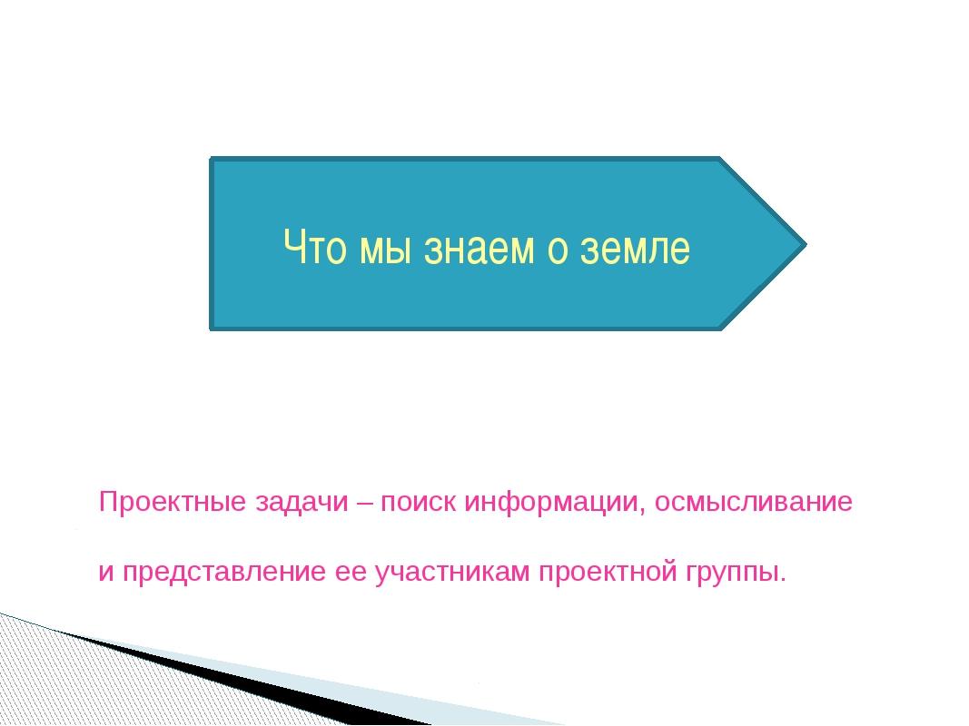 Проектные задачи – поиск информации, осмысливание и представление ее участни...