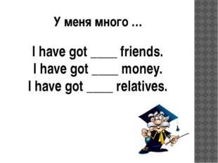 У меня много … I have got ____ friends. I have got ____ money. I have got ___